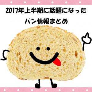 【まとめ】2017年上半期に話題になったパン情報!